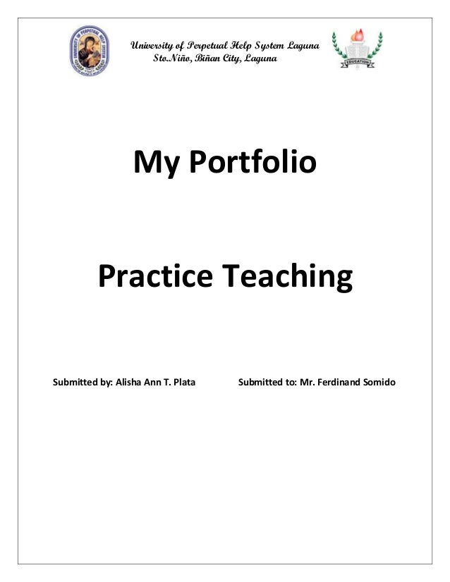 University of Perpetual Help System Laguna Sto.Niño, Biñan City, Laguna  My Portfolio Practice Teaching Submitted by: Alis...