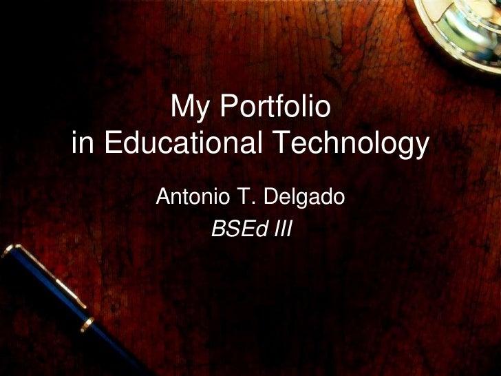 My Portfolioin Educational Technology     Antonio T. Delgado          BSEd III