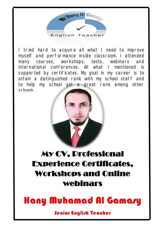 My CV, Professional Experience Certificates, Workshops and Online webinars Hany Muhamad Al Gamasy Senior English Teacher I...