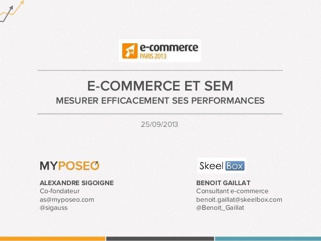 E-COMMERCE ET SEM MESURER EFFICACEMENT SES PERFORMANCES 25/09/2013 ALEXANDRE SIGOIGNE Co-fondateur as@myposeo.com @sigauss...