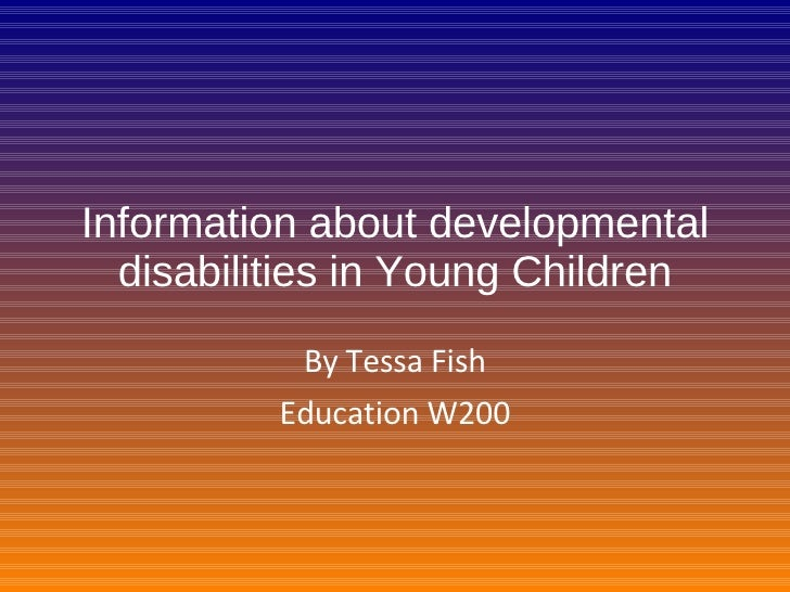 Information about developmental disabilities in Young Children By Tessa Fish Education W200