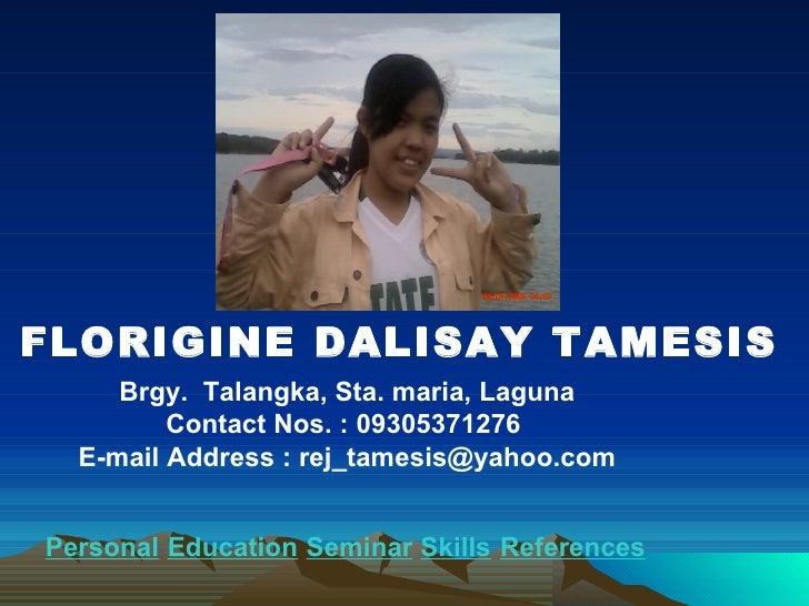 FLORIGINE DALISAY TAMESIS Brgy.  Talangka, Sta. maria, Laguna Contact Nos. : 09305371276  E-mail Address : rej_tamesis@yah...