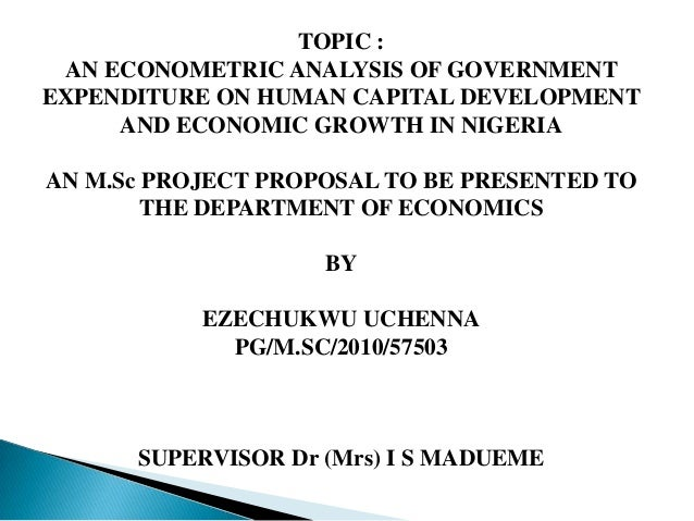 TOPIC :AN ECONOMETRIC ANALYSIS OF GOVERNMENTEXPENDITURE ON HUMAN CAPITAL DEVELOPMENTAND ECONOMIC GROWTH IN NIGERIAAN M.Sc ...