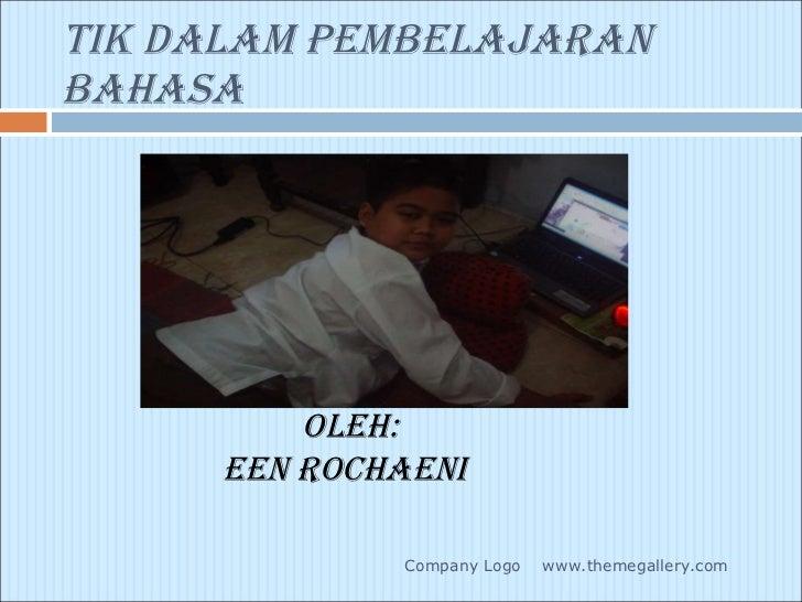 TIK DALAM PEMBELAJARAN BAHASA <ul><li>OLEH: </li></ul><ul><li>EEN ROCHAENI </li></ul>www.themegallery.com Company Logo