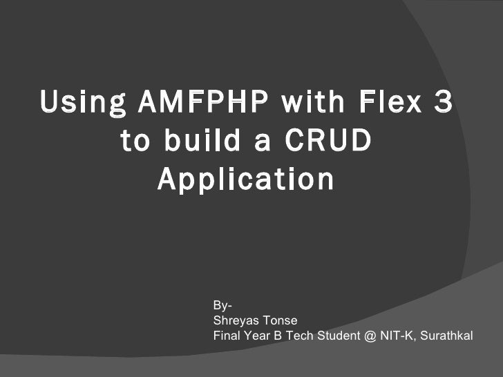 Using AMFPHP with Flex 3 to build a CRUD Application By- Shreyas Tonse Final Year B Tech Student @ NIT-K, Surathkal