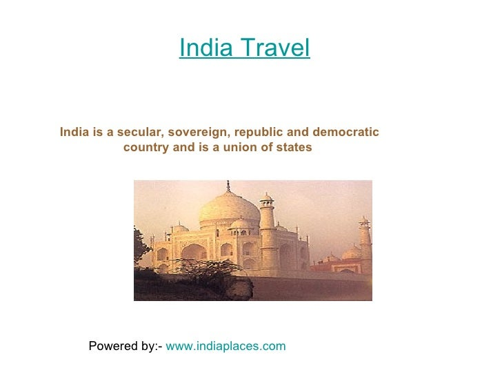 India Travel India is a secular, sovereign, republic and democratic country and is a union of states  Powered by:-  www.in...