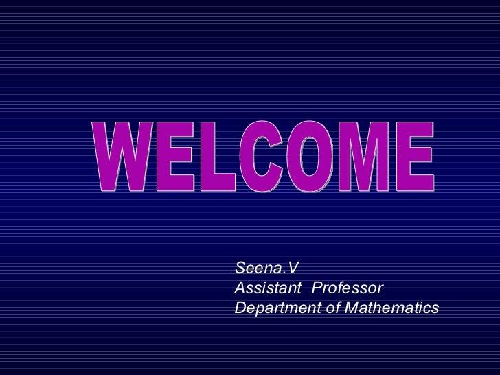 WELCOME Seena.V Assistant  Professor Department of Mathematics
