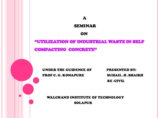 "A SEMINAR ON ""UTILIZATION OF INDUSTRIAL WASTE IN SELF COMPACTING CONCRETE"" UNDER THE GUIDENCE OF PRESENTED BY: PROF C. G. ..."