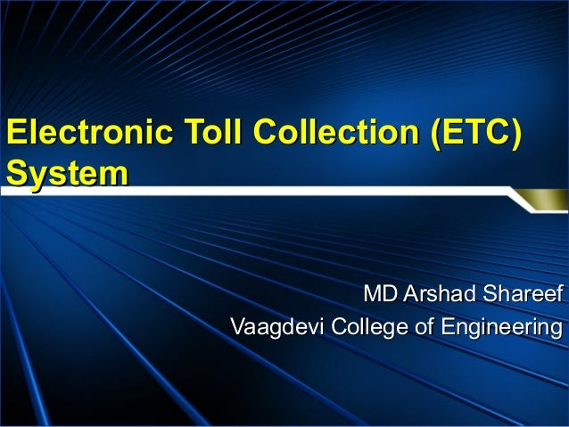 Electronic Toll Collection (ETC)Electronic Toll Collection (ETC) SystemSystem MD Arshad ShareefMD Arshad Shareef Vaagdevi ...