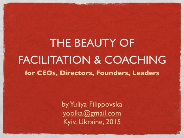 THE BEAUTY OF FACILITATION & COACHING for CEOs, Directors, Founders, Leaders byYuliya Filippovska yoolka@gmail.com Kyiv, U...