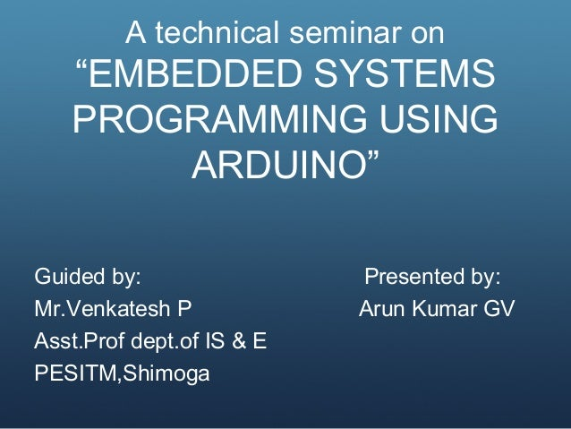 "A technical seminar on ""EMBEDDED SYSTEMS PROGRAMMING USING ARDUINO"" Guided by: Presented by: Mr.Venkatesh P Arun Kumar GV ..."