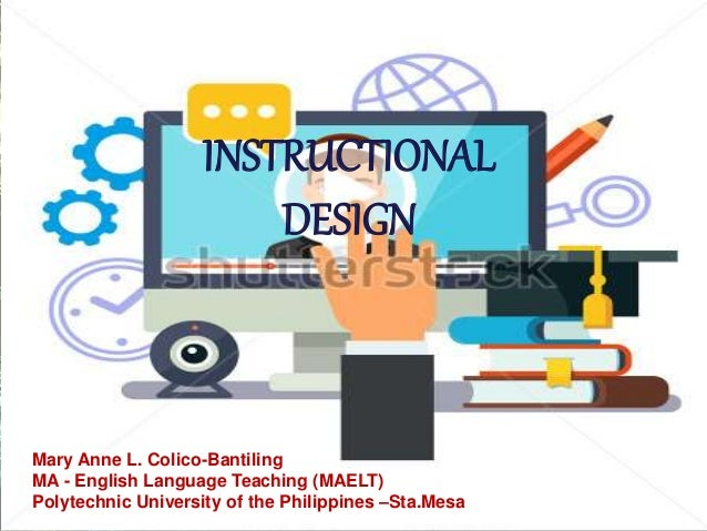 Instructional Design. Mary Anne L. Colico Bantiling MA   English Language  Teaching (MAELT) Polytechnic ...