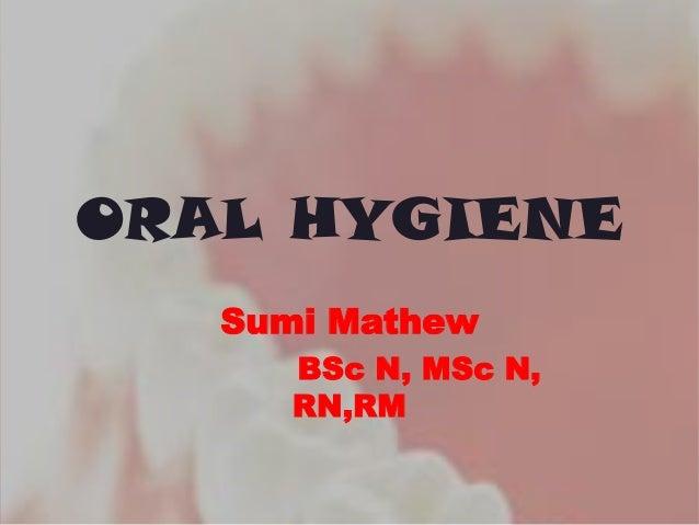 ORAL HYGIENE Sumi Mathew BSc N, MSc N, RN,RM