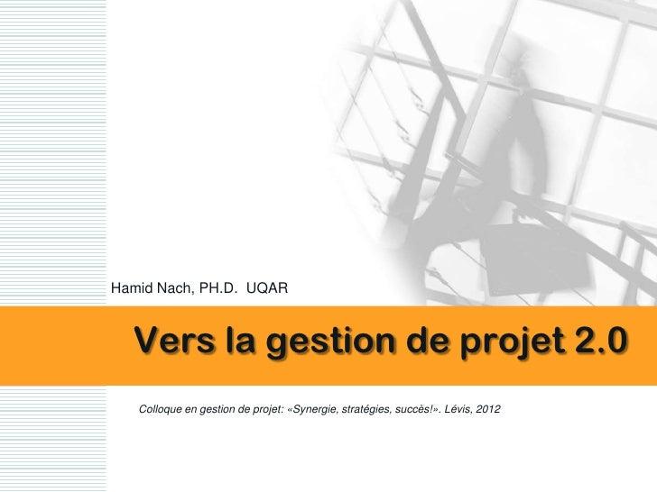 Hamid Nach, PH.D. UQAR  Vers la gestion de projet 2.0   Colloque en gestion de projet: «Synergie, stratégies, succès!». Lé...