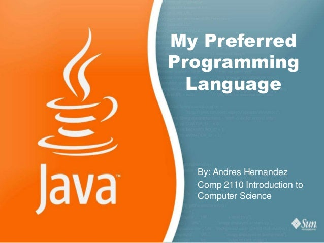 My PreferredProgramming  Language  By: Andres Hernandez  Comp 2110 Introduction to  Computer Science