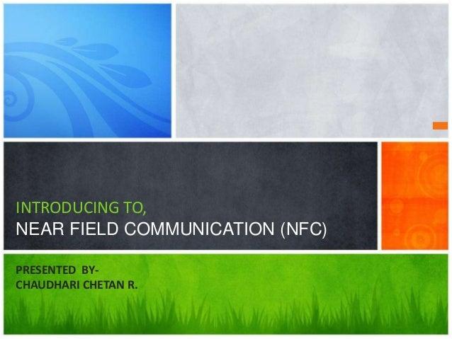 INTRODUCING TO, NEAR FIELD COMMUNICATION (NFC) PRESENTED BYCHAUDHARI CHETAN R.