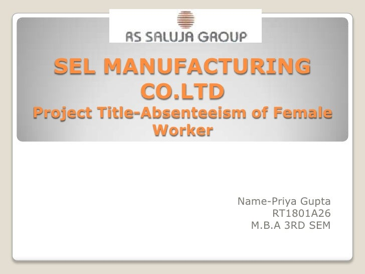 SEL MANUFACTURING CO.LTDProject Title-Absenteeism of Female Worker<br />Name-Priya Gupta<br />RT1801A26<br />M.B.A 3RD SEM...