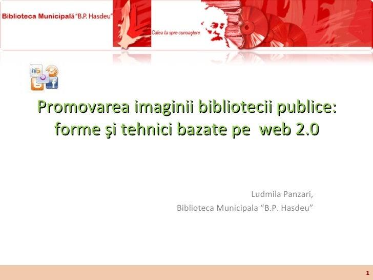 """Promovarea imaginii bibliotecii publice: forme şi tehnici bazate pe  web  2.0 Ludmila Panzari, Biblioteca Municipala """"B.P...."""