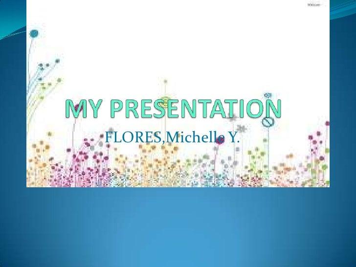 MY PRESENTATION<br />FLORES,Michelle Y.<br />