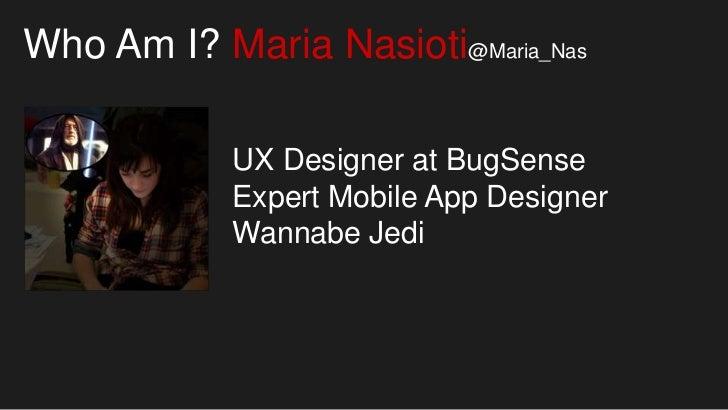 Who Am I? Maria Nasioti@Maria_Nas            UX Designer at BugSense            Expert Mobile App Designer            Wann...