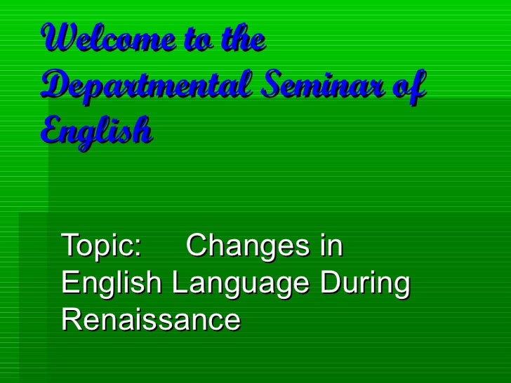Welcome to theDepartmental Seminar ofEnglish Topic: Changes in English Language During Renaissance