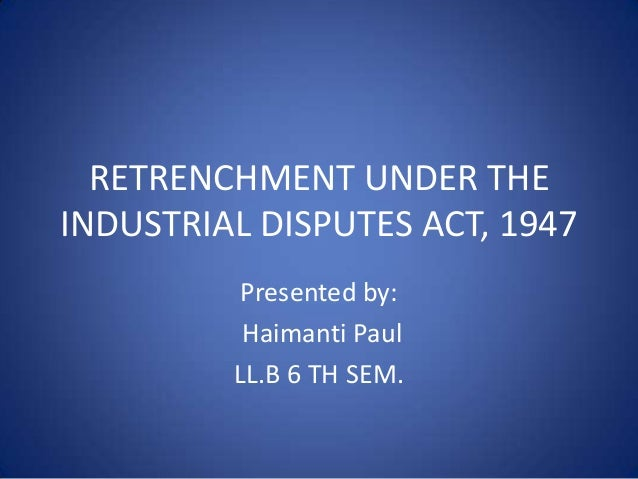 RETRENCHMENT UNDER THE INDUSTRIAL DISPUTES ACT, 1947 Presented by: Haimanti Paul LL.B 6 TH SEM.