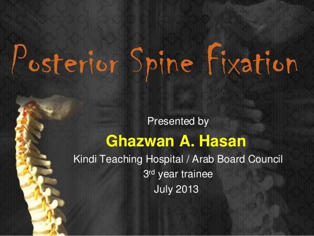 Posterior Spine Fixation Presented by Ghazwan A. Hasan Kindi Teaching Hospital / Arab Board Council 3rd year trainee July ...