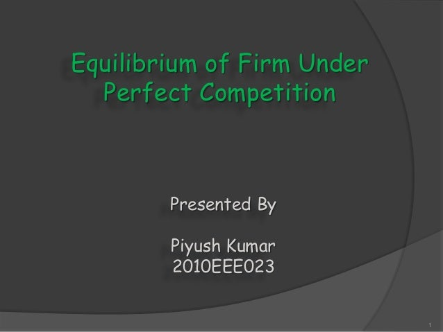 Equilibrium of Firm Under Perfect Competition 1 Presented By Piyush Kumar 2010EEE023