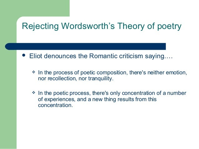 Rejecting Wordsworth's Theory of poetry   Eliot denounces the Romantic criticism saying….   In the process of poetic com...