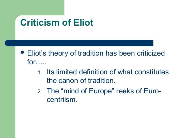 Criticism of Eliot   Eliot's theory of tradition has been criticized  for…..  1. Its limited definition of what constitut...