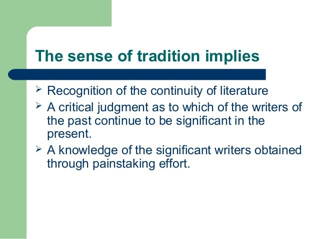 The sense of tradition implies   Recognition of the continuity of literature   A critical judgment as to which of the wr...