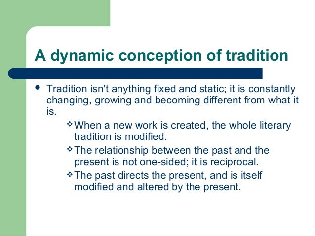 A dynamic conception of tradition   Tradition isn't anything fixed and static; it is constantly  changing, growing and be...