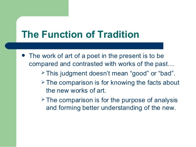 The Function of Tradition   The work of art of a poet in the present is to be  compared and contrasted with works of the ...