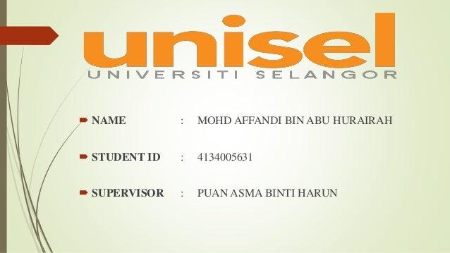  NAME : MOHD AFFANDI BIN ABU HURAIRAH  STUDENT ID : 4134005631  SUPERVISOR : PUAN ASMA BINTI HARUN