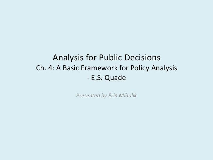 Analysis for Public DecisionsCh. 4: A Basic Framework for Policy Analysis                 - E.S. Quade            Presente...