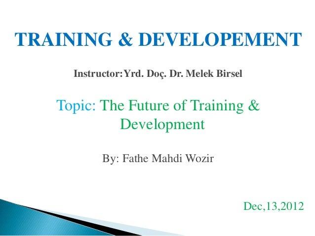 TRAINING & DEVELOPEMENT     Instructor:Yrd. Doç. Dr. Melek Birsel   Topic: The Future of Training &            Development...