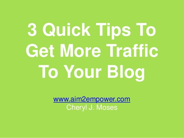 3 Quick Tips ToGet More Traffic To Your Blog   www.aim2empower.com      Cheryl J. Moses