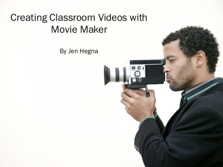 Creating Classroom Videos with Movie Maker By Jen Hegna