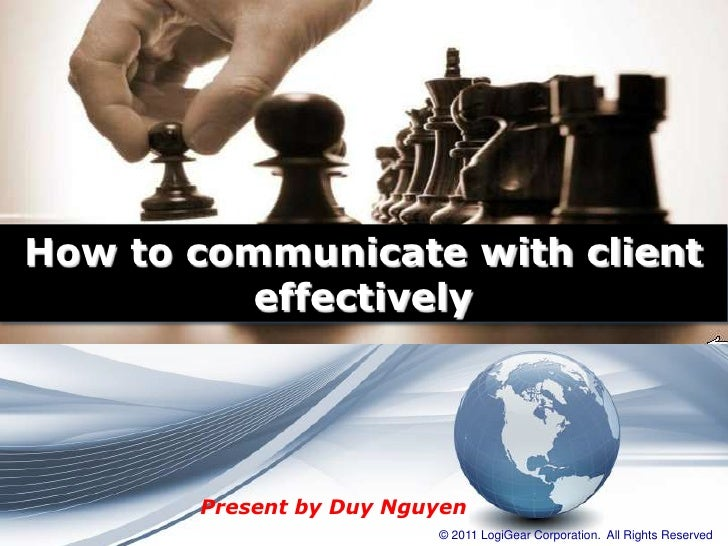 How to communicate with client          effectively       Present by Duy Nguyen                         © 2011 LogiGear Co...
