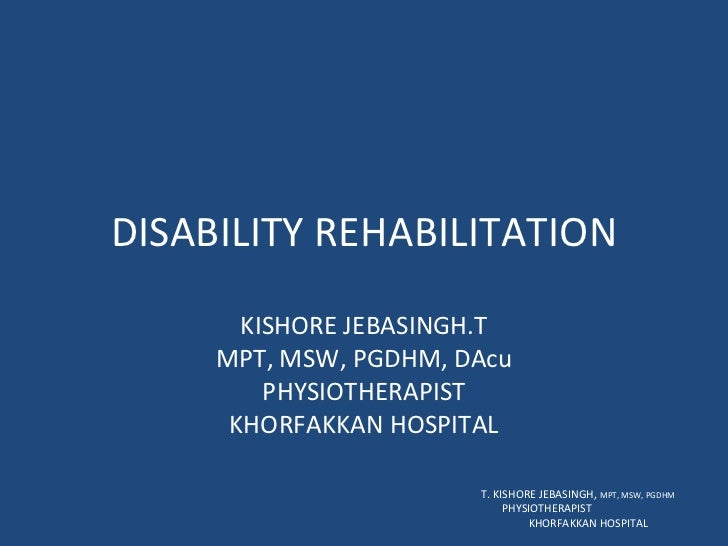 DISABILITY REHABILITATION KISHORE JEBASINGH.T MPT, MSW, PGDHM, DAcu PHYSIOTHERAPIST KHORFAKKAN HOSPITAL T. KISHORE JEBASIN...