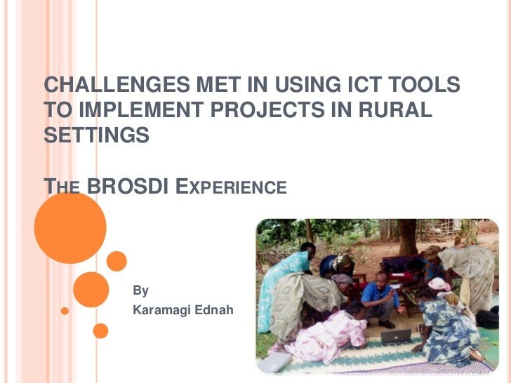 CHALLENGES MET IN USING ICT TOOLSTO IMPLEMENT PROJECTS IN RURALSETTINGSTHE BROSDI EXPERIENCE       By       Karamagi Ednah