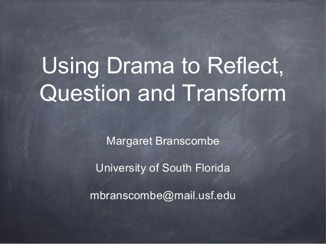 Using Drama to Reflect,Question and Transform       Margaret Branscombe     University of South Florida    mbranscombe@mai...