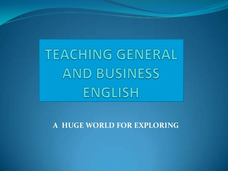 TEACHING GENERAL AND BUSINESS ENGLISH<br />       A  HUGE WORLD FOR EXPLORING<br />
