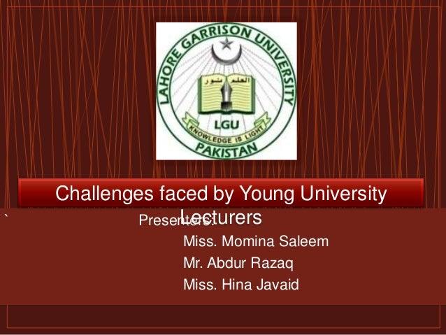 ` Presenters:Miss. Momina SaleemMr. Abdur RazaqMiss. Hina JavaidChallenges faced by Young UniversityLecturers