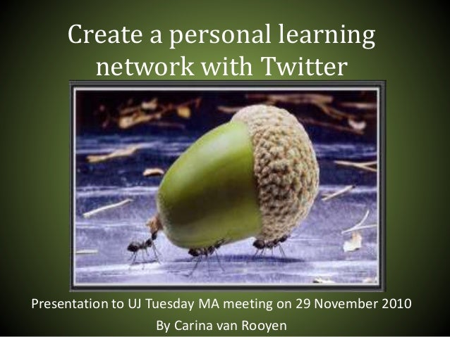 Create a personal learning network with Twitter Presentation to UJ Tuesday MA meeting on 29 November 2010 By Carina van Ro...