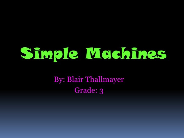 Simple Machines    By: Blair Thallmayer          Grade: 3