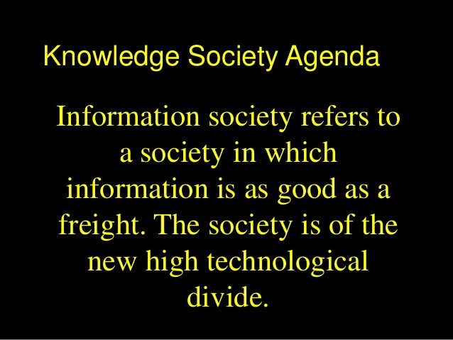 Knowledge Society AgendaInformation society refers toa society in whichinformation is as good as afreight. The society is ...
