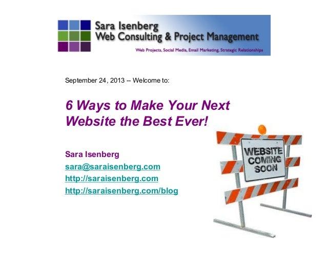 September 24, 2013 -- Welcome to: 6 Ways to Make Your Next Website the Best Ever! Sara Isenberg sara@saraisenberg.com http...