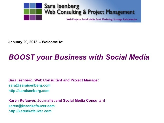 January 29, 2013 -- Welcome to:BOOST your Business with Social MediaSara Isenberg, Web Consultant and Project Managersara@...