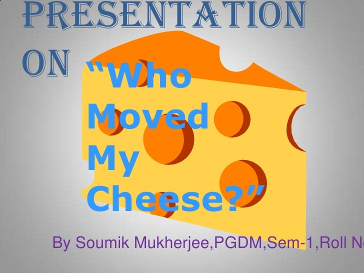 """Presentation<br />On<br />""""Who Moved My Cheese?""""<br />By Soumik Mukherjee,PGDM,Sem-1,Roll No-49<br />"""